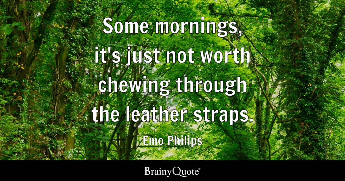 Some mornings, it's just not worth chewing through the leather straps. - Emo Philips