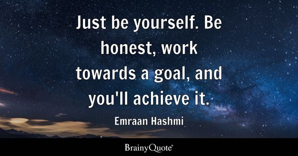 Just be yourself. Be honest, work towards a goal, and you'll achieve it. - Emraan Hashmi