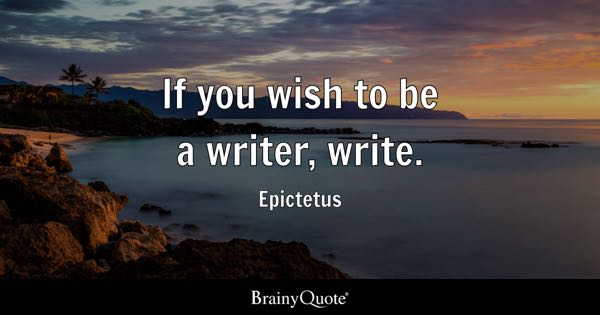 If you wish to be a writer, write. - Epictetus