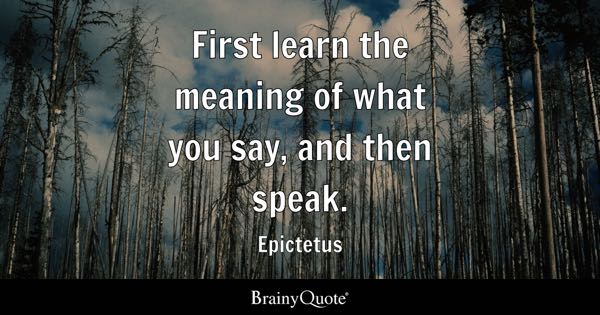 First learn the meaning of what you say, and then speak. - Epictetus