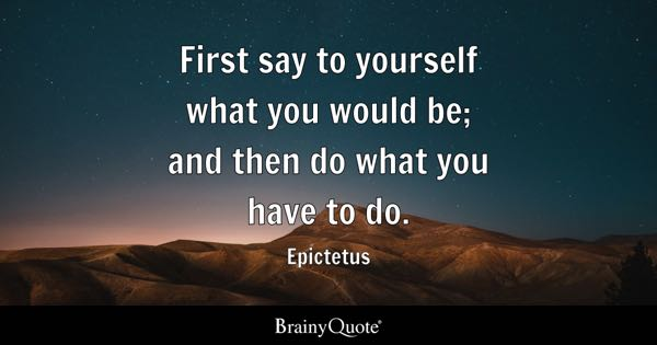First say to yourself what you would be; and then do what you have to do. - Epictetus