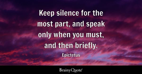 Keep silence for the most part, and speak only when you must, and then briefly. - Epictetus