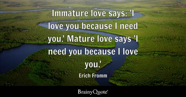 Immature love says: 'I love you because I need you.' Mature love says 'I need you because I love you.' - Erich Fromm