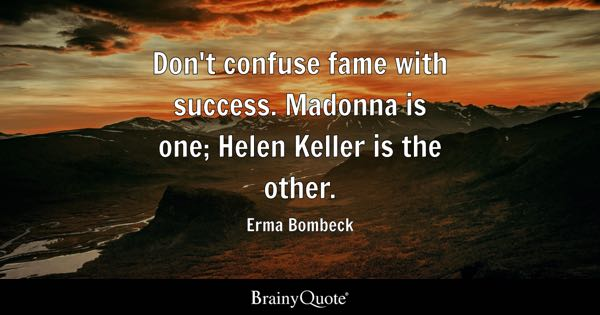 Don't confuse fame with success. Madonna is one; Helen Keller is the other. - Erma Bombeck