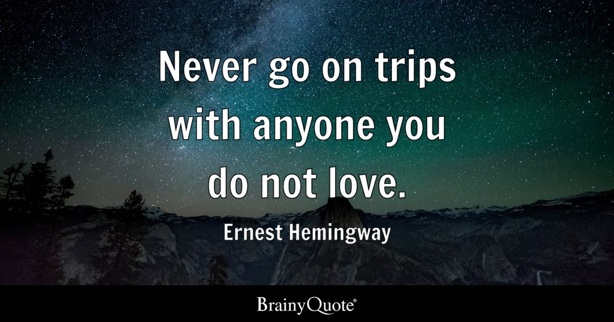 Ernest Hemingway Never Go On Trips With Anyone You Do