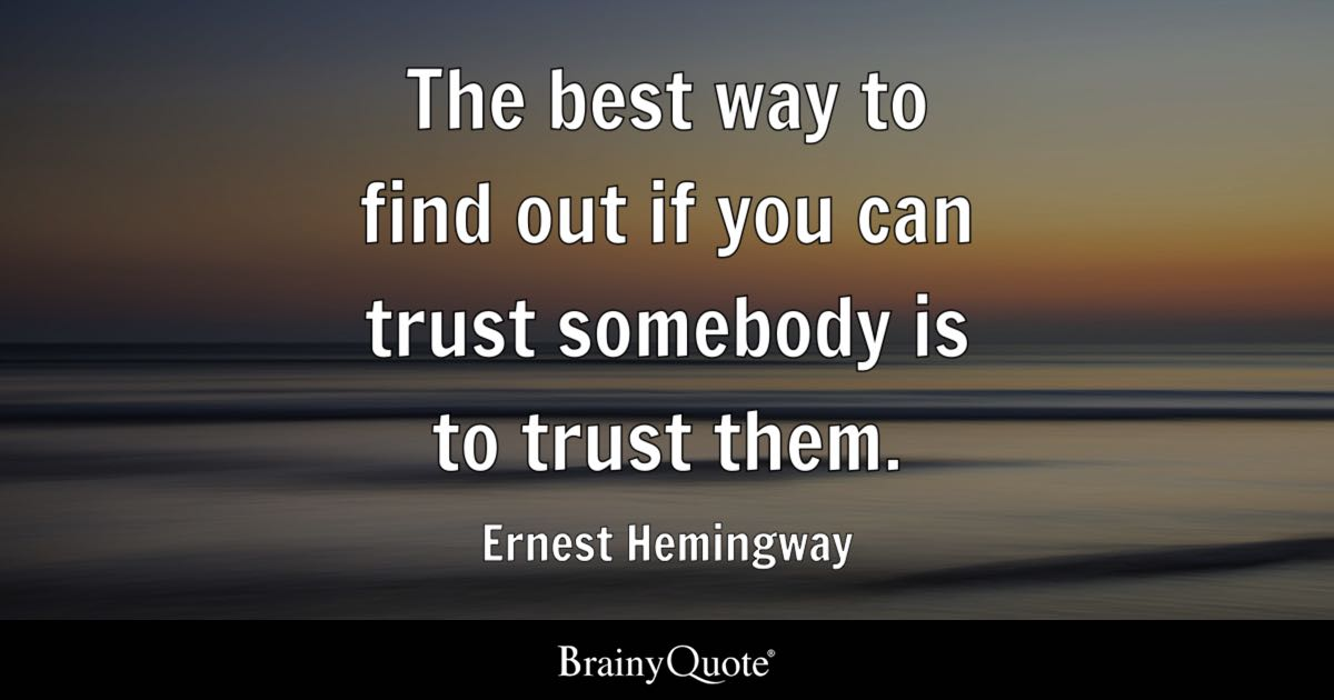 The best way to find out if you can trust somebody is to trust them. - Ernest Hemingway