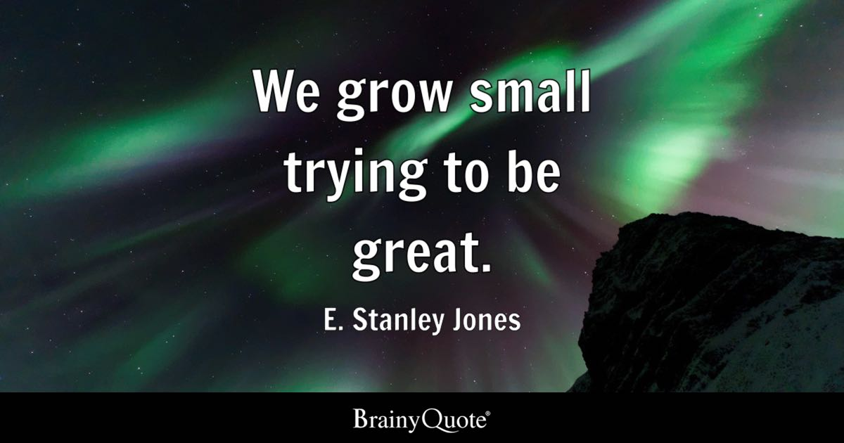We Grow Small Trying To Be Great