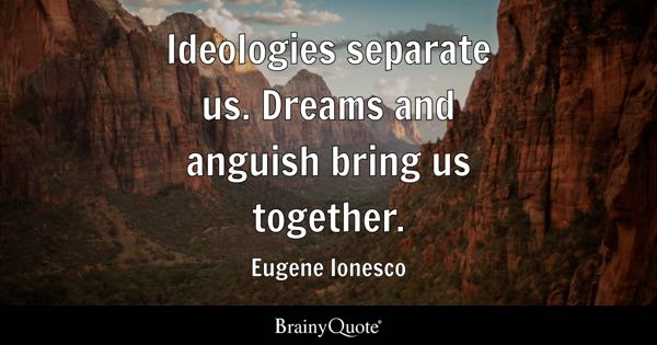 Ideologies separate us. Dreams and anguish bring us together. - Eugene Ionesco