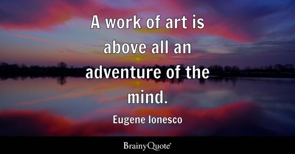 A work of art is above all an adventure of the mind. - Eugene Ionesco