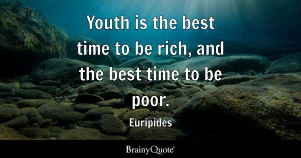 Youth is the best time to be rich, and the best time to be poor. - Euripides