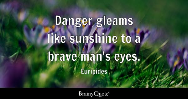 Danger gleams like sunshine to a brave man's eyes. - Euripides