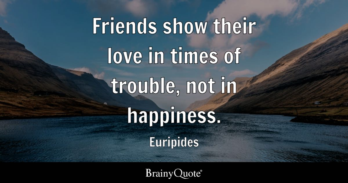 Friends Show Their Love In Times Of Trouble, Not In Happiness.   Euripides