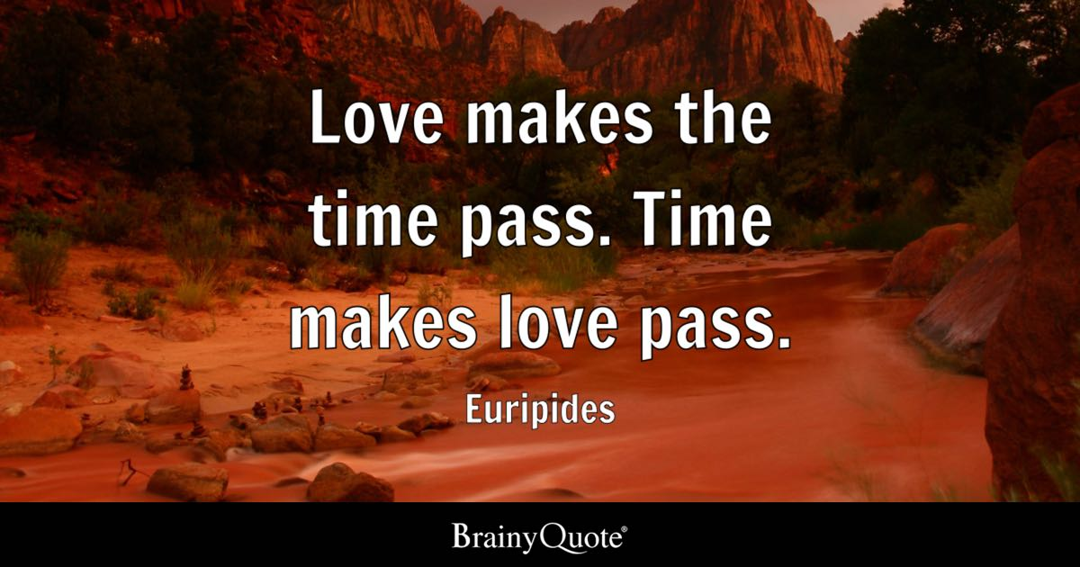 Euripides Love Makes The Time Pass Time Makes Love Pass