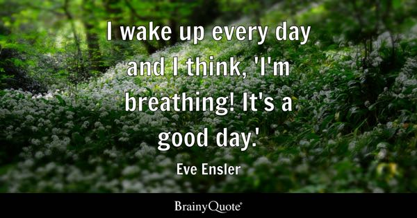 I wake up every day and I think, 'I'm breathing! It's a good day.' - Eve Ensler