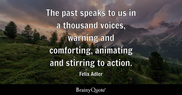 The past speaks to us in a thousand voices, warning and comforting, animating and stirring to action. - Felix Adler
