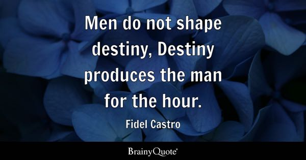Men do not shape destiny, Destiny produces the man for the hour. - Fidel Castro