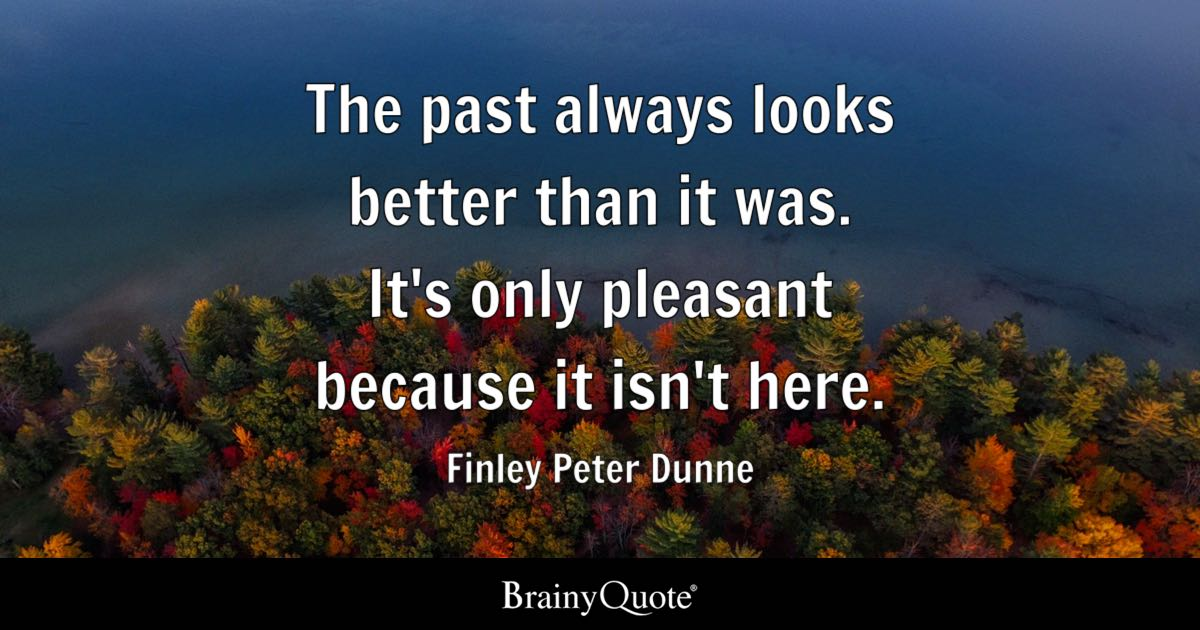The past always looks better than it was. It's only pleasant because it isn't here. - Finley Peter Dunne