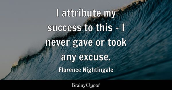 I attribute my success to this - I never gave or took any excuse. - Florence Nightingale