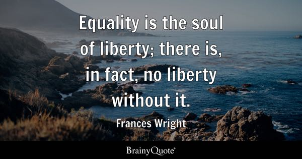 Equality is the soul of liberty; there is, in fact, no liberty without it. - Frances Wright