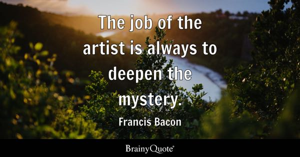 The job of the artist is always to deepen the mystery. - Francis Bacon
