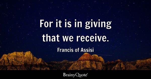 For it is in giving that we receive. - Francis of Assisi