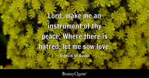 Lord, make me an instrument of thy peace. Where there is hatred, let me sow love. - Francis of Assisi