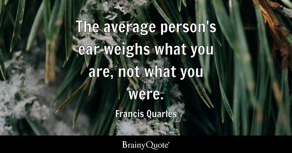 The average person's ear weighs what you are, not what you were. - Francis Quarles