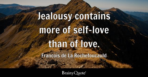 Jealousy contains more of self-love than of love. - Francois de La Rochefoucauld