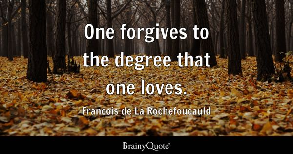 One forgives to the degree that one loves. - Francois de La Rochefoucauld