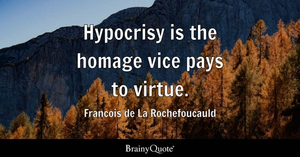 Hypocrisy is the homage vice pays to virtue. - Francois de La Rochefoucauld