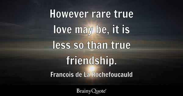 However rare true love may be, it is less so than true friendship. - Francois de La Rochefoucauld