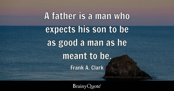 A father is a man who expects his son to be as good a man as he meant to be. - Frank A. Clark