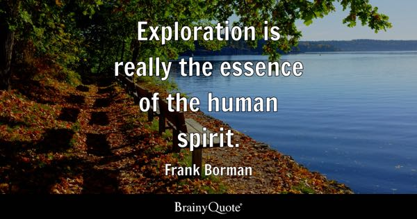 Exploration is really the essence of the human spirit. - Frank Borman