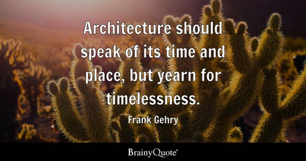 Architecture should speak of its time and place, but yearn for timelessness. - Frank Gehry