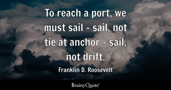 To reach a port, we must sail - sail, not tie at anchor - sail, not drift. - Franklin D. Roosevelt