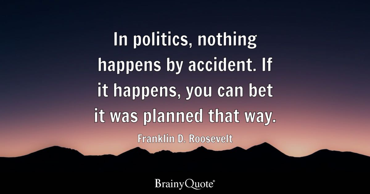 In Politics Nothing Happens By Accident If It Happens