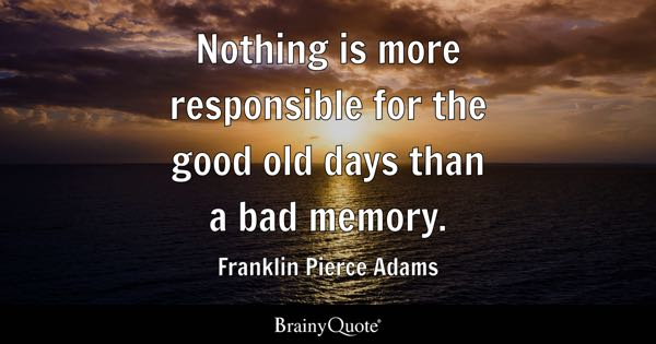 nothing is more responsible for the good old days than a bad memory franklin