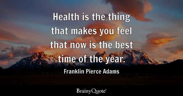 Health is the thing that makes you feel that now is the best time of the year. - Franklin Pierce Adams