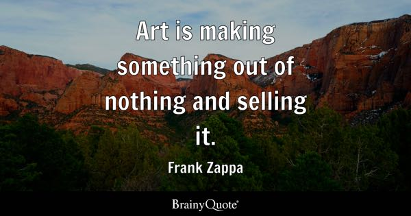 Art is making something out of nothing and selling it. - Frank Zappa