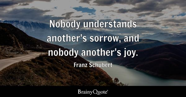 Nobody understands another's sorrow, and nobody another's joy. - Franz Schubert