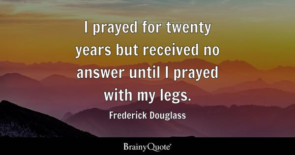 I Prayed For Twenty Years But Received No Answer Until With My Legs
