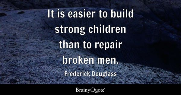 It is easier to build strong children than to repair broken men. - Frederick Douglass