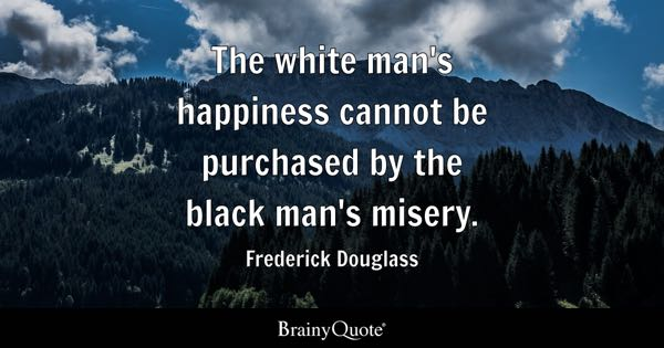 The white man's happiness cannot be purchased by the black man's misery. - Frederick Douglass