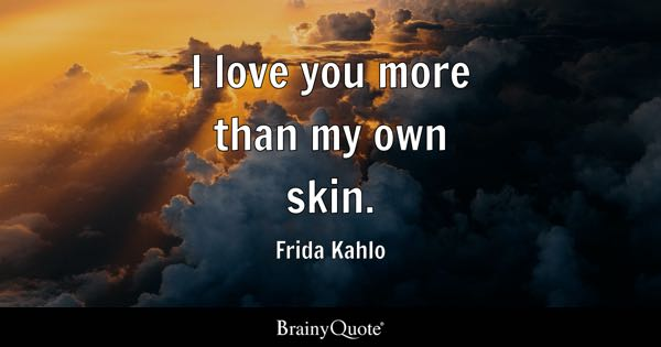 I love you more than my own skin. - Frida Kahlo