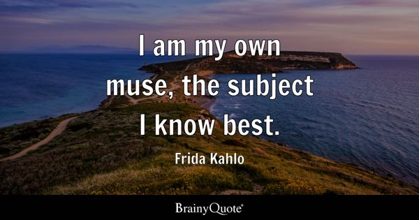 I am my own muse, the subject I know best. - Frida Kahlo