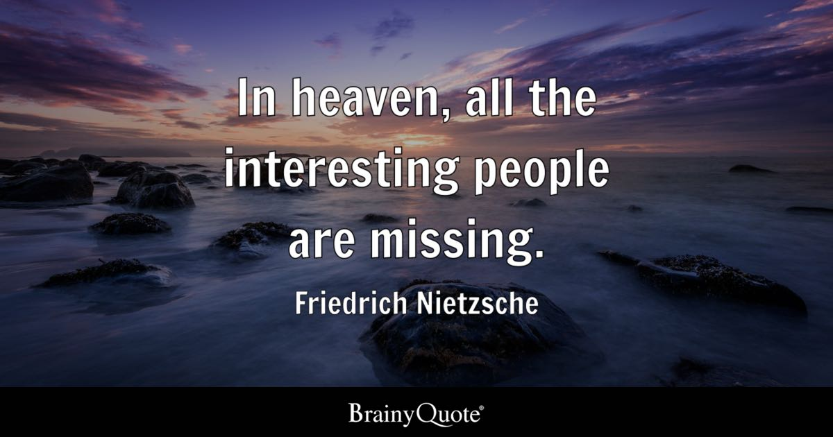 Friedrich Nietzsche   In heaven, all the interesting