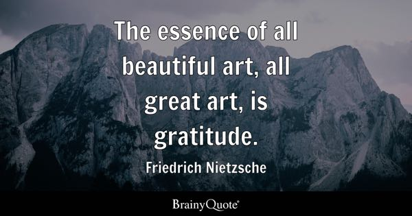 The essence of all beautiful art, all great art, is gratitude. - Friedrich Nietzsche