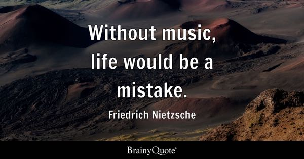 Without music, life would be a mistake. - Friedrich Nietzsche
