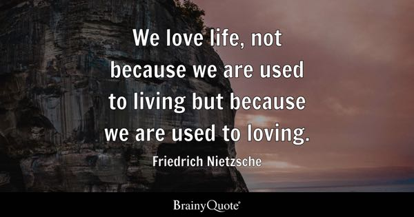 We Love Life Not Because Are Used To Living But