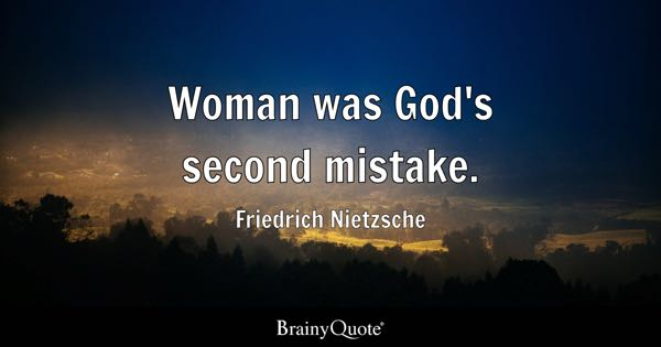 Woman was God's second mistake. - Friedrich Nietzsche